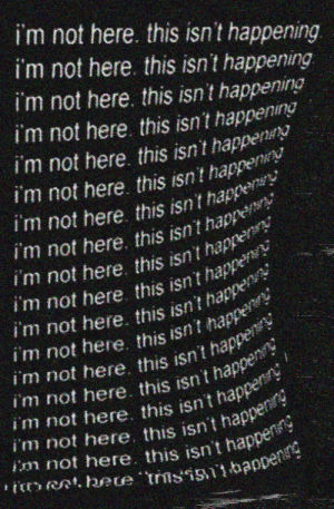 Happening, This, and  Im Not Here: i'm not here. this isn't happening  i'm not here this isn't happening  i'm not here. this isn't happening  i'm not here this isn't happening  im not here, this isn't happe  i'm not here this isn't hap  i'm not here this isnhappe  Im not here. this isnt hap  i'm not here this isnt  im not here this isnt ha  i'm not here. this isn't hap  im not here. this isn't hap  not here. this isn  i'm not here. this isn't hap  appers  i  ISn t happeny  im not here. this isn't  i'm not here. this isn't ha  i'm not here this isn't happe