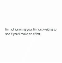 Ignoring You: I'm not ignoring you. I'm just waiting to  see if you'll make an effort
