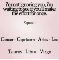 Memes, Horoscope, and Zodiac: im not ignoring you, im  waiting to SeeifyouTimake  the effort foronce.  Squad:  Cancer Capricorn Aries Leo  Taurus Libra Virgo cancer 💯💯On point What's your sign ?!?! 👇👇 tagafriend horoscope zodiac zodiacsigns zodiacs aries virgo libra taurus capricorn leo
