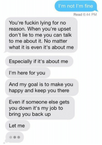 Goal, Happy, and Lying: I'm not I'm fine  Read 6:44 PM  You're fuckin lying for no  reason. When you're upset  don't lie to me you can talk  to me about it. No matter  what it is even it's about me  Especially if it's about me  I'm here for you  And my goal is to make you  happy and keep you there  Even if someone else gets  you down it's my job to  bring you back up  Let me