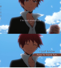Assassination, Memes, and Classroom: I'm not immature  I just know  how to have fun. Anime: Assassination Classroom  Credits to  Mirai   Kyou-chan