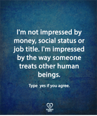 Memes, Money, and 🤖: I'm not impressed by  money, social status or  job title. l'm impressed  by the way someone  treats other human  beings.  Type yes if you agree.  RQ  ELATIONSHIP  UOTES