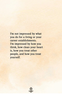 not impressed: I'm not impressed by what  you do for a living or your  career establishments.  I'm impressed by how you  think, how clean your heart  is, how you treat other  people, and how you treat  yourself.