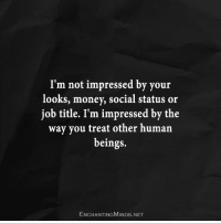 not impressed: I'm not impressed by your  looks, money, social status or  job title. I'm impressed by the  way you treat other human  beings.  ENCHANTINGMINDs.NET