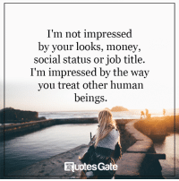 not impressed: I'm not impressed  by your looks, money,  social status or job title.  I'm impressed by the way  you treat other human  beings.  EQuotesGa
