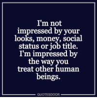 not impressed: I'm not  impressed by your  looks, money, social  status or job title.  I'm impressed by  the way you  treat other human  beings.  QUOTESDOOR