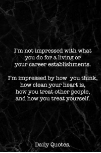 not impressed: I'm not impressed with what  you do for a living or  your career establishments.  I'm impressed by how youthink,  how clean your heart is,  how you treat other people,  and how you treat yourself.  Daily Quotes.