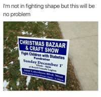 Memes, Diabetes, and 🤖: I'm not in fighting shape but this will be  no problem  CHRISTMAS BAZAAR  & CRAFT SHOW  Fight Chidren Diabetes  Fundraiser  Sunday December  at Royal Canada 38so Legion  visit Santa Blvd  Claus From 12pm est  pm Anybody want to tag team with me?