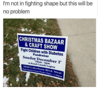 Memes, Diabetes, and Royals: I'm not in fighting shape but this will be  no problem  CHRISTMAS BAZAAR  & CRAFT SHOW  Fight Children with Diabetes  Sunday December  r  at Royal Canada Legion  3850 Lakeshore Blvd. West