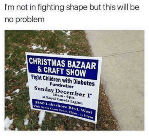 Me irl: I'm not in fighting shape but this will be  no problem  CHRISTMAS BAZAAR  & CRAFT SHOW  Fight Children with Diabetes  Fundraiser  Sunday December 1  at Royal Canada Legion  10am- 4pm  38s0 Lakeshore Blvd. West  Visit Santa Claus From 12pm-1130p Me irl