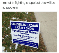 Canada, Diabetes, and Royals: I'm not in fighting shape but this will be  no problem  CHRISTMAS BAZAAR  & CRAFT SHOW  Fight Children with Diabetes  Sunday December 1t  at Royal Canada Legion  3SSO Lakesh  visit Santa ore Blvd.  Claus West  From 12pm 1:30  Prn I will literally fight any child so this is fine
