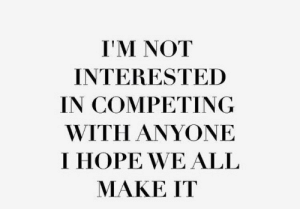 Competing: I'M NOT  INTERESTED  IN COMPETING  WITH ANYONE  I HOPE WE ALL  MAKE IT