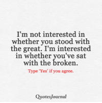 <3: I'm not interested in  whether you stood with  the great. I'm interested  in whether you've sat  with the broken  Type 'Yes' if you agree.  Quotes Journal <3