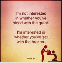 Memes, 🤖, and Humbleness: I'm not interested  in whether you've  stood with the great.  I'm interested in  whether you've sat  with the broken  Prince Ea Good to be humble. greatness love compassion
