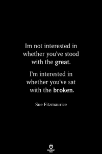 not-interested: Im not interested in  whether you've stood  with the great.  I'm interested in  whether you've sat  with the broken.  Sue Fitzmaurice
