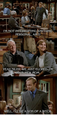 Dr. Niles Crane dump: I'M NOT INTERRUPTING ANYTHING  PERSONAL, AM I?  YEAH NILES, WE JUST ELOPED. I'M  MOUR NEW MOM  WELL, I'LL BE A SON OF A BITCH Dr. Niles Crane dump