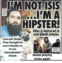 Sorry i can't help but laugh at this. Poor fellow. 😔: IM NOT ISIS  WEIRD  BEARDY:  Trendy  Mews  HIPSTER!  Giles is battered in  gea anti-jihadi attacks  Lool anti Jihadi?  They thought he  was a Muslim so  BAD BEAR DIES!  it's an  State  fanatic beat  similarities to  hipster ponces  islamophobic  Media playing  Attack  tricks again Sorry i can't help but laugh at this. Poor fellow. 😔