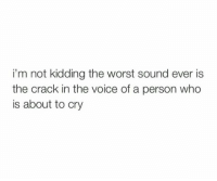about-to-cry: i'm not kidding the worst sound ever is  the crack in the voice of a person who  is about to cry