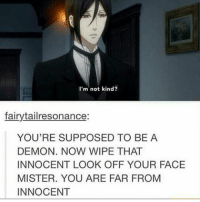 Memes, 🤖, and Action Movies: I'm not kind?  fairytailresonance  YOU'RE SUPPOSED TO BE A  DEMON. NOW WIPE THAT  INNOCENT LOOK OFF YOUR FACE  MISTER. YOU ARE FAR FROM  INNOCENT Usually in Hollywood action movies they show scary demons asf . I didn't learn this . . . . . . . . . . . . .