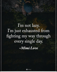 I'm not lazy. I'm just exhausted from fighting my way through every single day. - Mimi Love powerofpositivity: I'm not lazy.  I'm iust exhausted from  fighting my way through  every single day.  Mimi Love I'm not lazy. I'm just exhausted from fighting my way through every single day. - Mimi Love powerofpositivity
