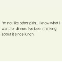 Girls, Memes, and Been: I'm not like other girls.. I know what l  want for dinner. I've been thinking  about it since lunch.