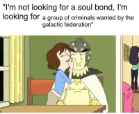 """Bond, Looking, and Wanted: """"I'm not looking for a soul bond, l'm  looking for a group of criminals wanted by the  galactic federation'"""""""