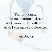 "(Y): ""I'm not normal,  I'm not abnormal either.  All I know is, I'm different.  And, I can make a difference.  A Doctor (Y)"