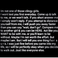 """Page Love ❤: Im not one of those clingy girls.  I wont text you first everyday. Come up & talk  to me, or we won't talk. If you short answer me  I simply won't reply. If you attempt to distance  yourself from me, I will push you away faster  than you can say """"wait, don't go"""". Compare me  to another girl & you can be HERS. Act like you  WANT to be with me, or you'll learn to be  without. Maybe I'm not worth the effort. But  maybe I am. But I will tell you one thing for s  ure, I was just fine before you came into my  life, so I will be perfectly okay when you decide  to walk out. Just like everyone else. Page Love ❤"""