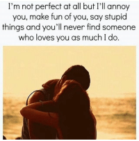 FRFR REALLOVE: I'm not perfect at all but I'll annoy  you, make fun of you, say stupid  things and you'll never find someone  who loves you as much I do FRFR REALLOVE