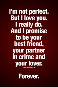 perfect: I'm not perfect.  But I love you.  I really do.  And I promise  to be your  best friend,  your partner  in crime and  your lover.  KINKYQUOTES.COM  Forever.