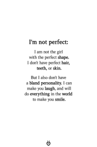 Girl, Hair, and Smile: I'm not perfect:  I am not the girl  with the perfect shape.  I don't have perfect hair,  teeth, or skin.  But I also don't have  a bland personality. I can  make you laugh, and will  do everything in the world  to make you smile.