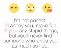 stupid: I'm not perfect  I'll annoy you, make fun  of you, say stupid things,  but you'll never find  someone who loves you  as much as i do