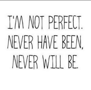 Never, Been, and Will: I'M NOT PERFECT  NEVER HAVE BEEN  NEVER WILL BE