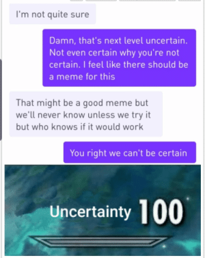 Funny, Meme, and Work: I'm not quite sure  Damn, that's next level uncertain.  Not even certain why you're not  certain. I feel like there should be  a meme for this  That might be a good meme but  we'll never know unless we try it  but who knows if it would work  You right we can't be certain  Uncertainty 100 A very uncertain conversation.