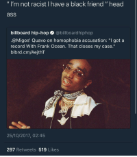 """Ass, Billboard, and Blackpeopletwitter: """" I'm not racist I have a black friend """" head  ass  billboard hip-hop abillboardhiphop  @M.gos' Quavo on homophobia accusation: """"I got a  record With Frank Ocean. That closes my case.'""""  blbrd.cm/AejthT  25/10/2017, 02:45  297 Retweets 519 Likes <p>Never liked these clowns 💆🏿♂️🗑 (via /r/BlackPeopleTwitter)</p>"""