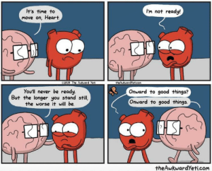 Today is the day, heart. Onward!: I'm not ready!  It's time to  Move on, Heart.  2019 The Awkward Yeti  theAwkwardYeticom  You'll never be ready.  But the longer you stand still,  the worse it will be.  Onward to good things?  Onward to good things.  theAwkwardYeti.com Today is the day, heart. Onward!