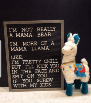 Saw this on Facebook. Does this belong here?: I'M NOT REALLY  A MAMA BEAR.  I'M MORE OF A  MAMA LLAMA.  LIKE,  I'M PRETTY CHILL  BUT I'LL KICK YOU  IN THE FACE AND  SPIT ON YOU  IF YOU SCREW  WITH MY KIDS. Saw this on Facebook. Does this belong here?