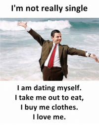 Clothes, Dating, and Love: I'm not really single  I am dating myself.  l take me out to eat,  I buy me clothes.  I love me. https://t.co/pjfSB4YbgL