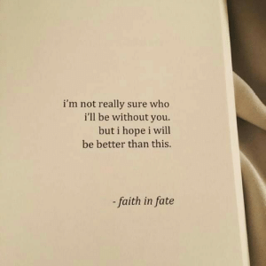 Fate: i'm not really sure who  i'll be without you.  but i hope i will  be better than this.  faith in fate
