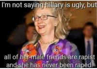 hillary: I'm not saving hillary is ugly, but  all of hermale friends are rapist  and she has never been raped