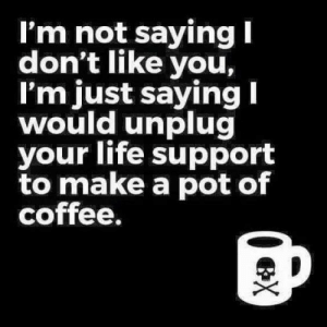Life, Memes, and Phone: I'm not saying  don't like you,  I'm just saying  would unplug  your life support  to make a pot of  coffee. or charge my phone...