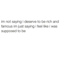 Bad, Memes, and 🤖: im not saying i deserve to be rich and  famous im just saying i feel like i was  supposed to be It's just not a bad idea honestly 💯🤔💰(@girlsthinkimfunny)