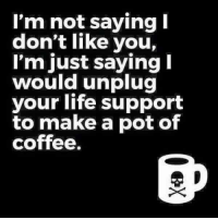 just saying: I'm not saying I  don't like you,  I'm just saying  would unplug  your life support  to make a pot of  coffee.