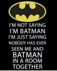 just saying: I'M NOT SAYING  I'M BATMAN  I'M JUST SAYING  NOBODY HAS EVER  SEEN ME AND  BATMAN  IN A ROOM  TOGETHER