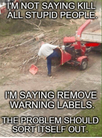 Stupid People Meme: IM NOT SAYING KILL  ALL STUPID PEOPLE  IM SAYING REMOVE  WARNING LABELS  THE PROBLEM SHOULD  SORTITSELFOUT.