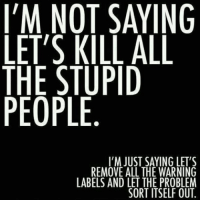 Dank, 🤖, and Problem: I'M NOT SAYING  LET'S KILL ALL  THE STUPID  PEOPLE  I'M JUST SAYING LET'S  REMOVE ALL THE WARNING  LABELS AND LET THE PROBLEM  SORT ITSELF OUT. Ha!