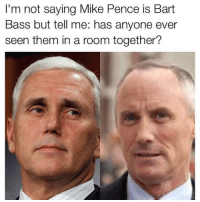Mind blown @therealmelaniatrump: I'm not saying Mike Pence is Bart  Bass but tell me: has anyone ever  seen them in a room together? Mind blown @therealmelaniatrump