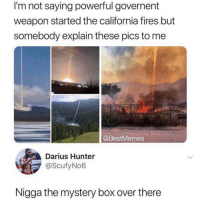 Memes, California, and Powerful: I'm not saying powerful governent  weapon started the california fires but  somebody explain these pics to me  @BestMemes  Darius Hunter  @ScufyNo6  Nigga the mystery box over there If you know you know 💀 @thehoodtube