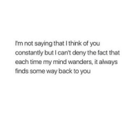 Time, Mind, and Back: I'm not saying that I think of you  constantly but I can't deny the fact that  each time my mind wanders, it always  finds some way back to you