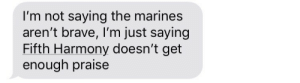oh my god: I'm not saying the marines  aren't brave, I'm just saying  Fifth Harmony doesn't get  enough praise oh my god